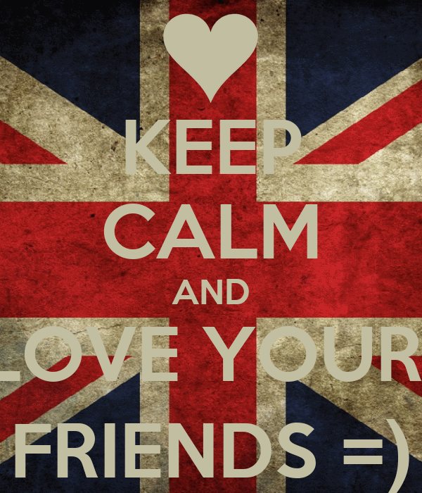 KEEP CALM AND LOVE YOUR  FRIENDS =)