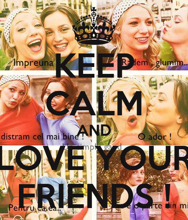 KEEP CALM AND LOVE YOUR FRIENDS !