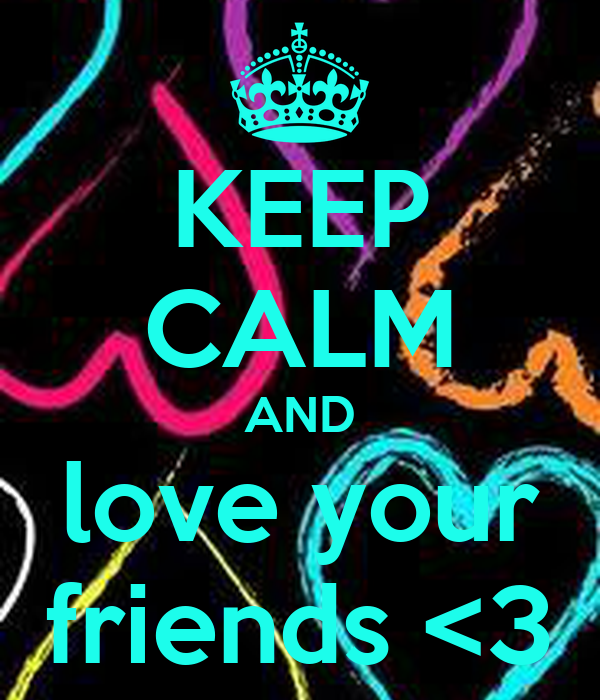 KEEP CALM AND love your friends <3