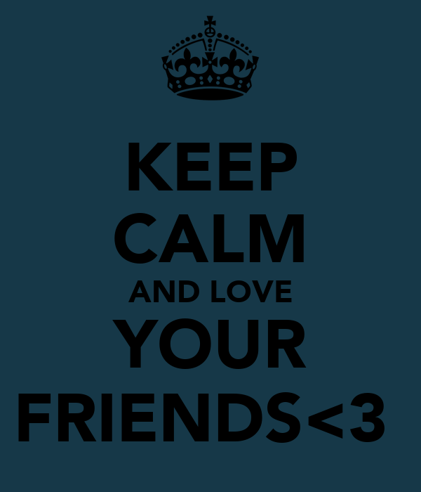 KEEP CALM  AND LOVE  YOUR FRIENDS<3