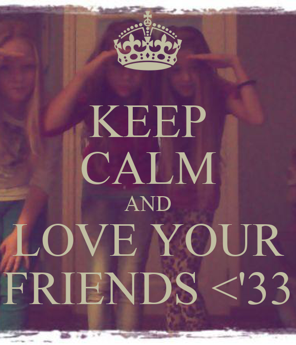 KEEP CALM AND LOVE YOUR FRIENDS <'33