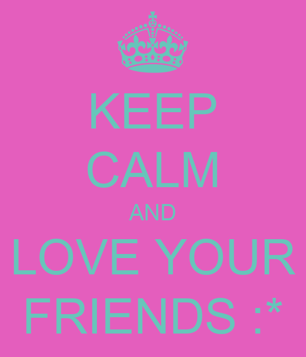 KEEP CALM AND LOVE YOUR FRIENDS :*