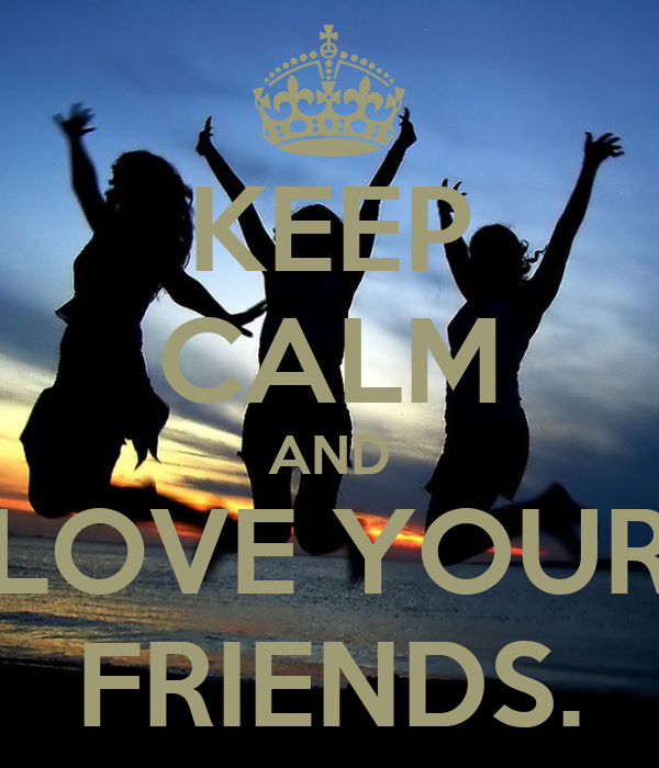KEEP CALM AND LOVE YOUR FRIENDS.
