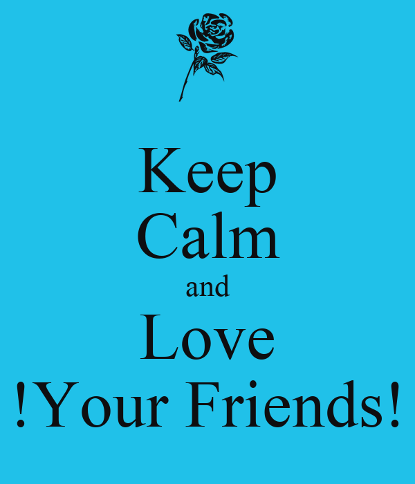 Keep Calm and Love !Your Friends!