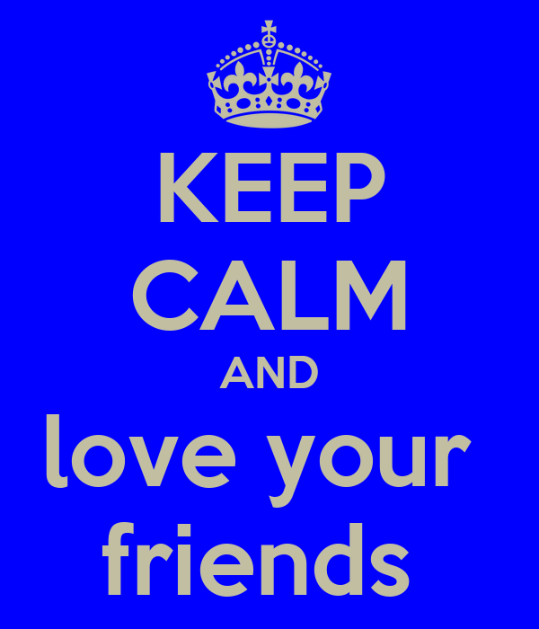 KEEP CALM AND love your  friends