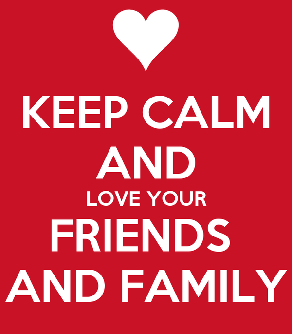 KEEP CALM AND LOVE YOUR FRIENDS  AND FAMILY