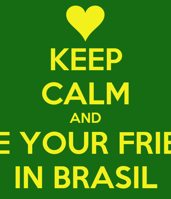 KEEP CALM AND LOVE YOUR FRIENDS IN BRASIL