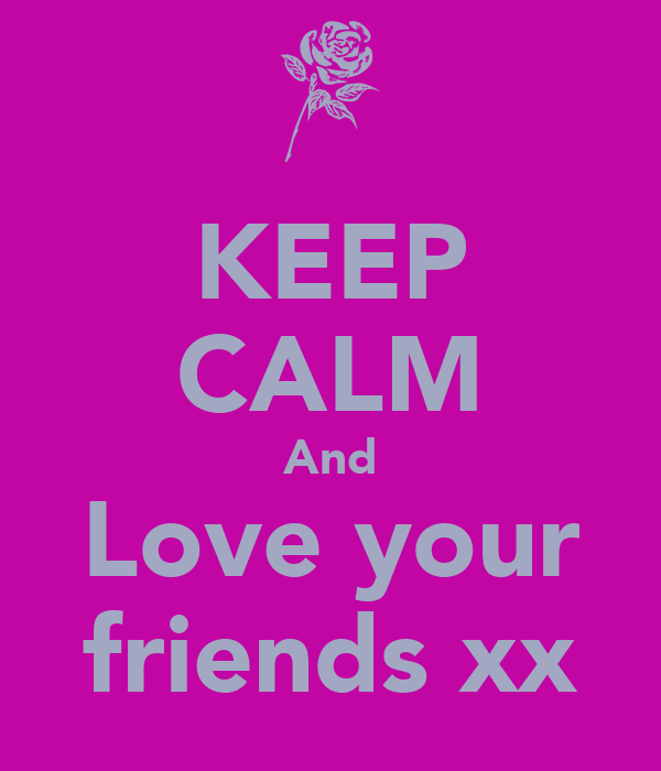 KEEP CALM And Love your friends xx
