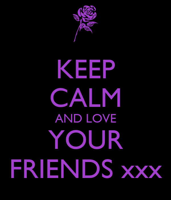 KEEP CALM AND LOVE YOUR FRIENDS xxx