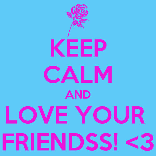 KEEP CALM AND LOVE YOUR  FRIENDSS! <3