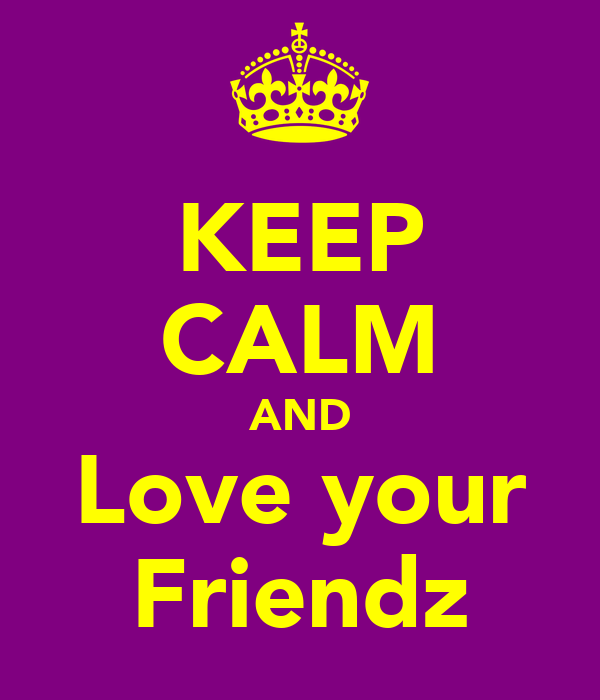 KEEP CALM AND Love your Friendz