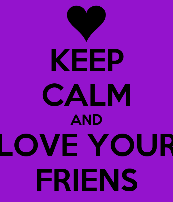 KEEP CALM AND LOVE YOUR FRIENS
