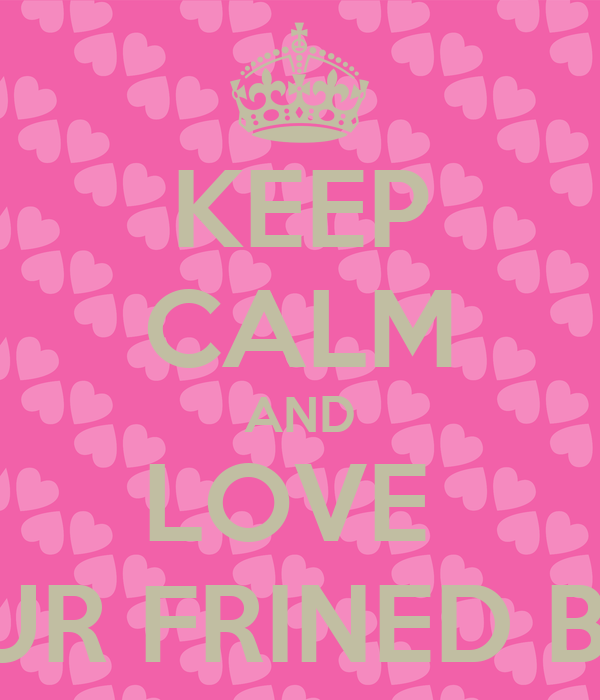 KEEP CALM AND LOVE  YOUR FRINED BFF 😍