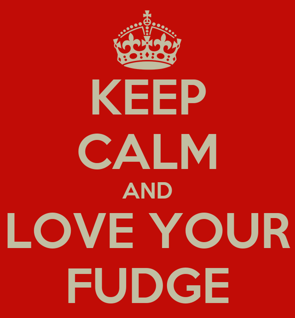 KEEP CALM AND LOVE YOUR FUDGE