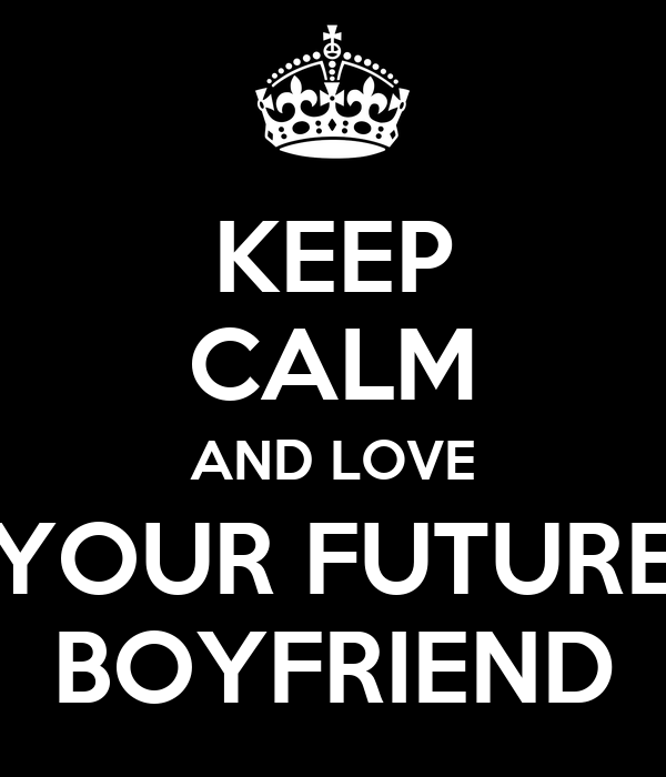 KEEP CALM AND LOVE YOUR FUTURE BOYFRIEND