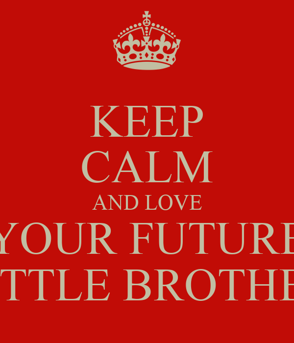 KEEP CALM AND LOVE YOUR FUTURE LITTLE BROTHER