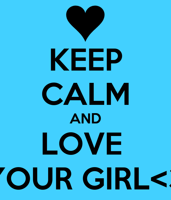 KEEP CALM AND LOVE  YOUR GIRL<3