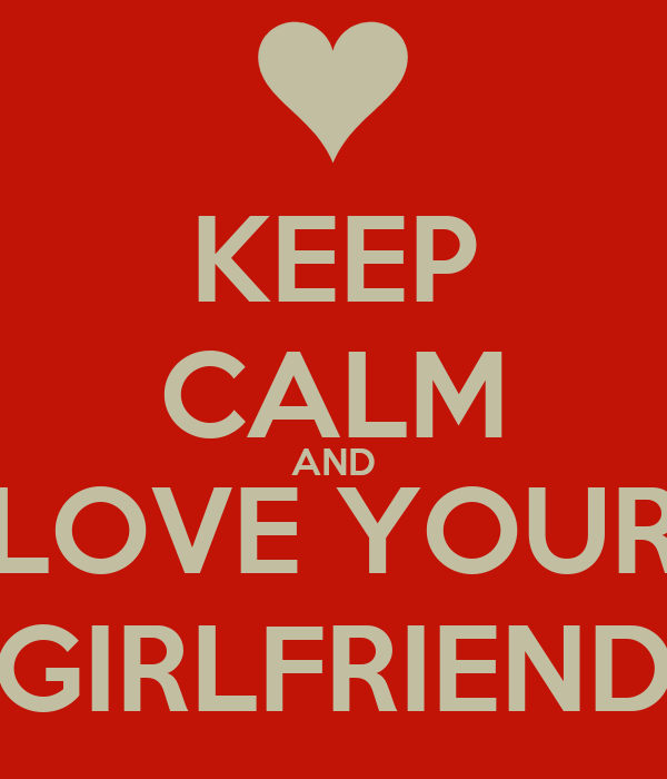 KEEP CALM AND LOVE YOUR GIRLFRIEND
