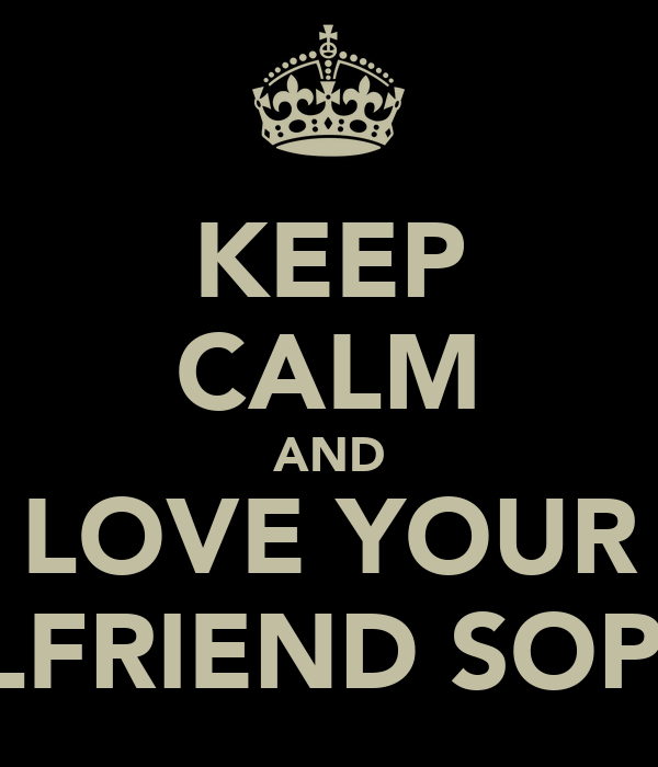 KEEP CALM AND LOVE YOUR GIRLFRIEND SOPHIE