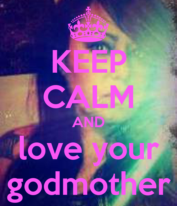 KEEP CALM AND love your godmother