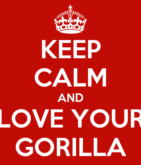 KEEP CALM AND LOVE YOUR GORILLA