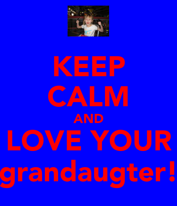 KEEP CALM AND LOVE YOUR grandaugter!