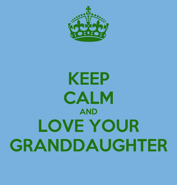 KEEP CALM AND LOVE YOUR GRANDDAUGHTER