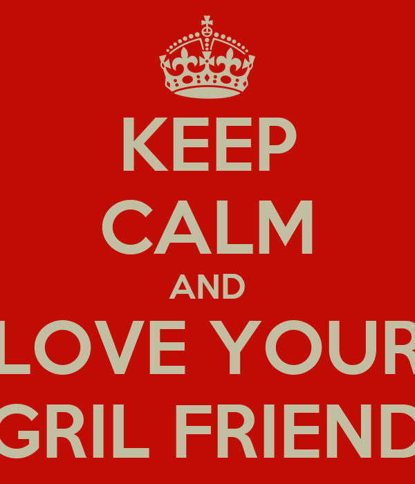 KEEP CALM AND LOVE YOUR GRIL FRIEND