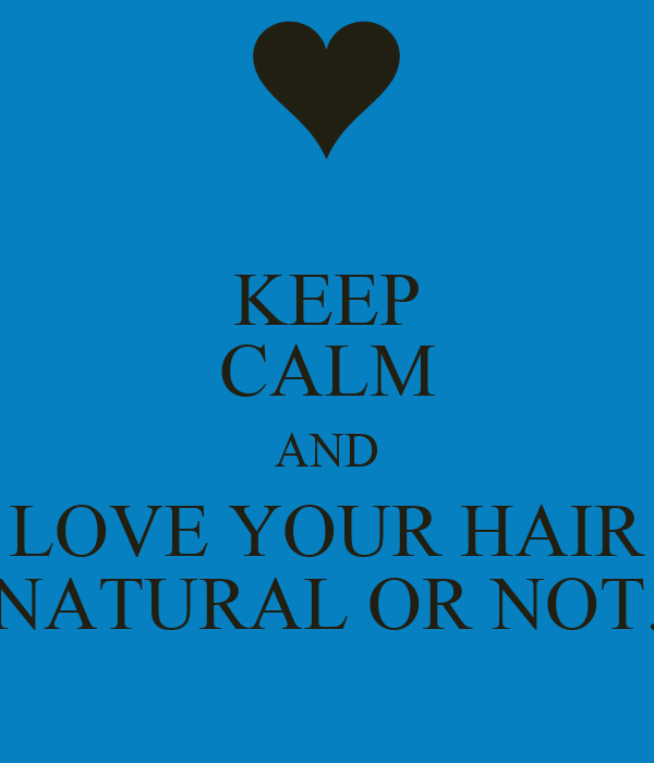 KEEP CALM AND LOVE YOUR HAIR NATURAL OR NOT.
