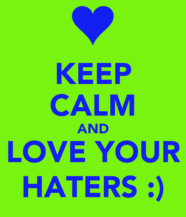 KEEP CALM AND LOVE YOUR HATERS :)