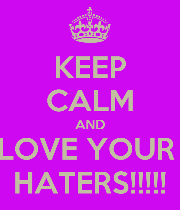 KEEP CALM AND LOVE YOUR  HATERS!!!!!