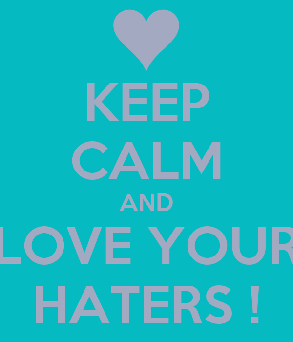 KEEP CALM AND LOVE YOUR HATERS !