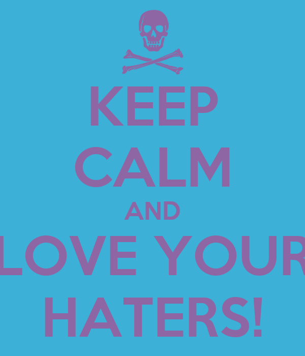 KEEP CALM AND LOVE YOUR HATERS!