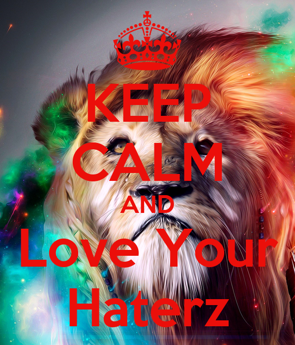 KEEP CALM AND Love Your Haterz