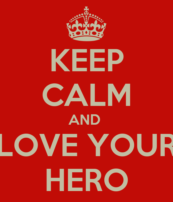 KEEP CALM AND   LOVE YOUR  HERO