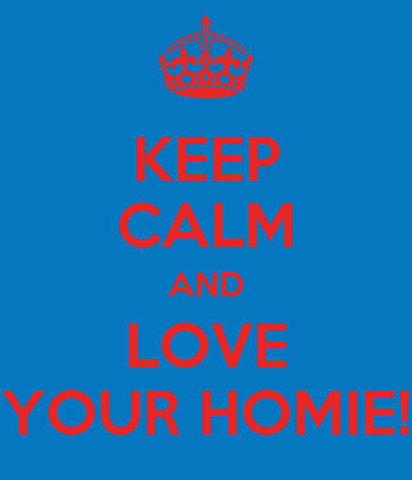 KEEP CALM AND LOVE YOUR HOMIE!