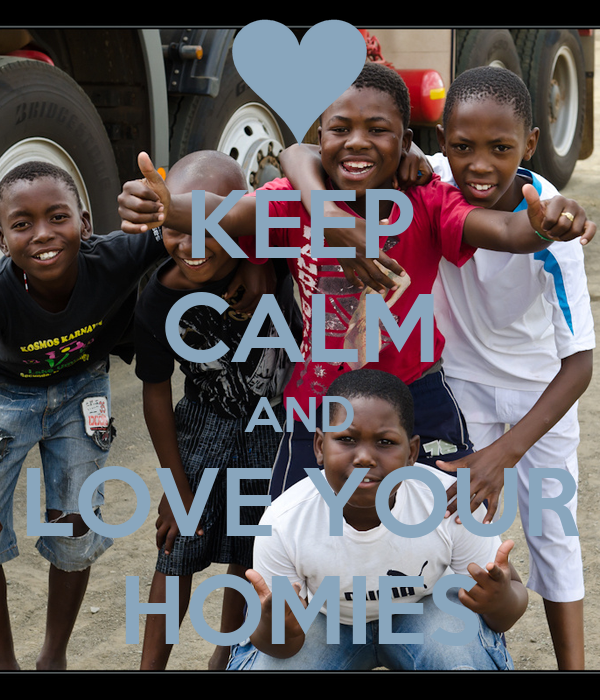 KEEP CALM AND LOVE YOUR HOMIES
