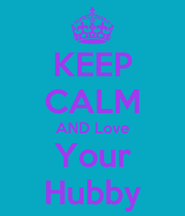 KEEP CALM AND Love Your Hubby