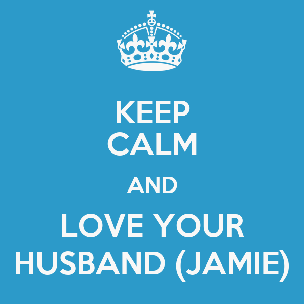 KEEP CALM AND LOVE YOUR HUSBAND (JAMIE)