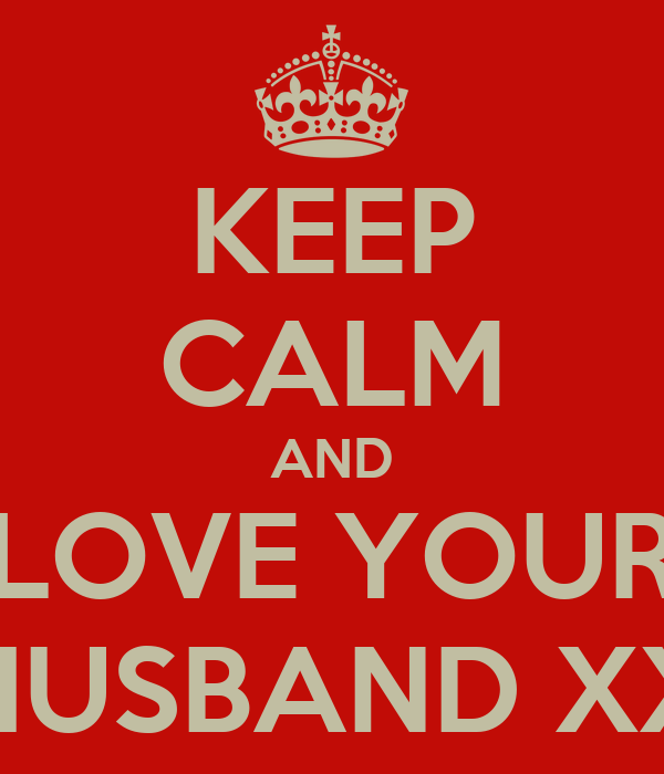 KEEP CALM AND LOVE YOUR HUSBAND XX