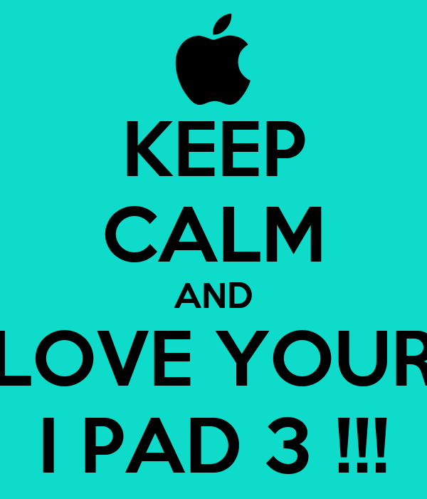 KEEP CALM AND LOVE YOUR I PAD 3 !!!