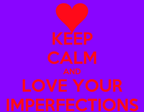 KEEP CALM AND LOVE YOUR IMPERFECTIONS