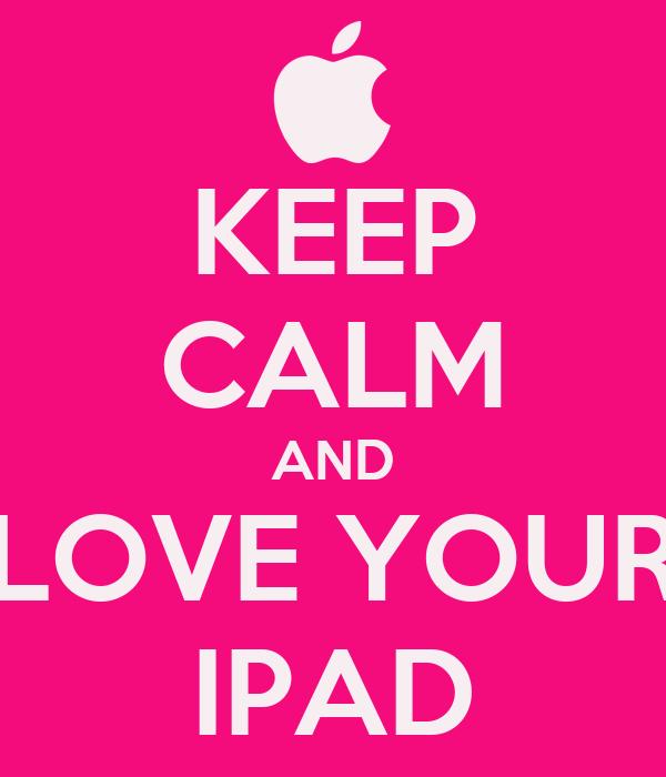 KEEP CALM AND LOVE YOUR IPAD