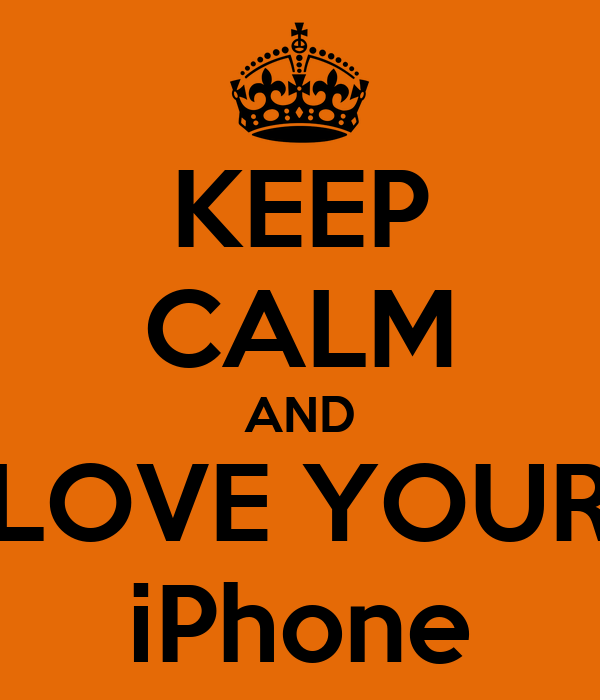 KEEP CALM AND LOVE YOUR iPhone