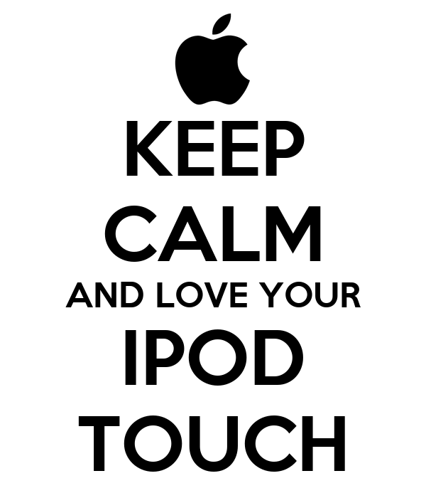 KEEP CALM AND LOVE YOUR IPOD TOUCH