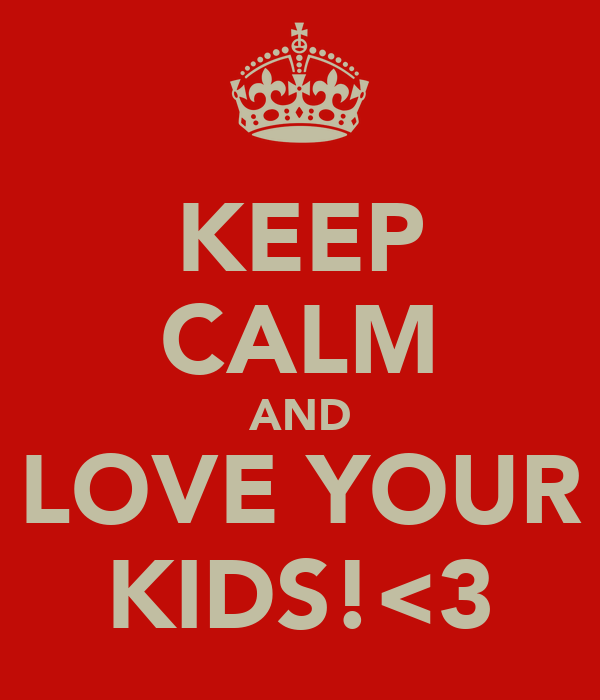 KEEP CALM AND LOVE YOUR KIDS!<3