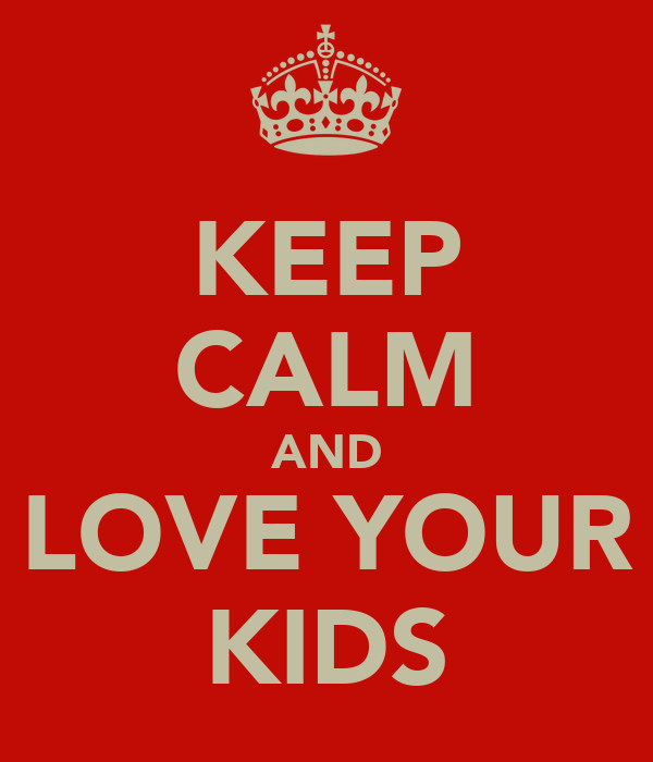 KEEP CALM AND LOVE YOUR KIDS