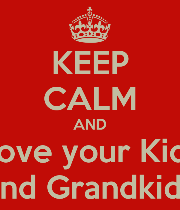 KEEP CALM AND Love your Kids and Grandkids