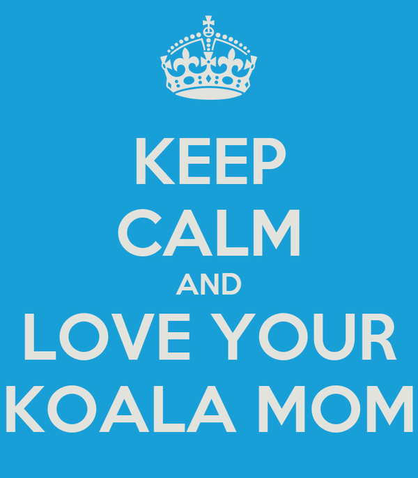 KEEP CALM AND  LOVE YOUR   KOALA MOM