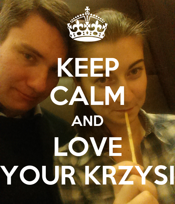 KEEP CALM AND LOVE YOUR KRZYSI